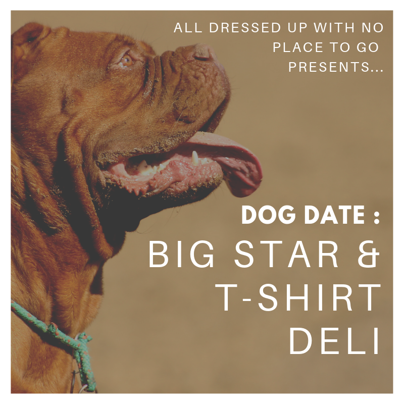 DOG DATE: Big Star & T-Shirt Deli